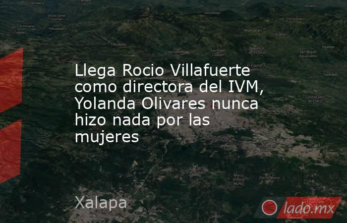 Llega Rocio Villafuerte como directora del IVM, Yolanda Olivares nunca hizo nada por las mujeres. Noticias en tiempo real