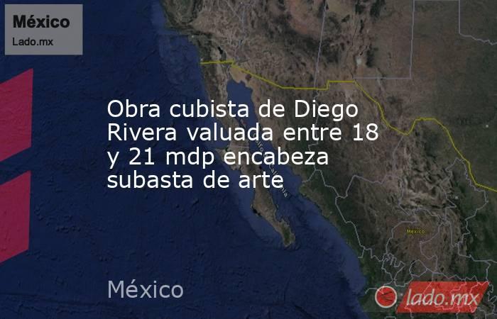 Obra cubista de Diego Rivera valuada entre 18 y 21 mdp encabeza subasta de arte. Noticias en tiempo real