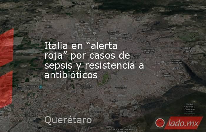 """Italia en """"alerta roja"""" por casos de sepsis y resistencia a antibióticos. Noticias en tiempo real"""