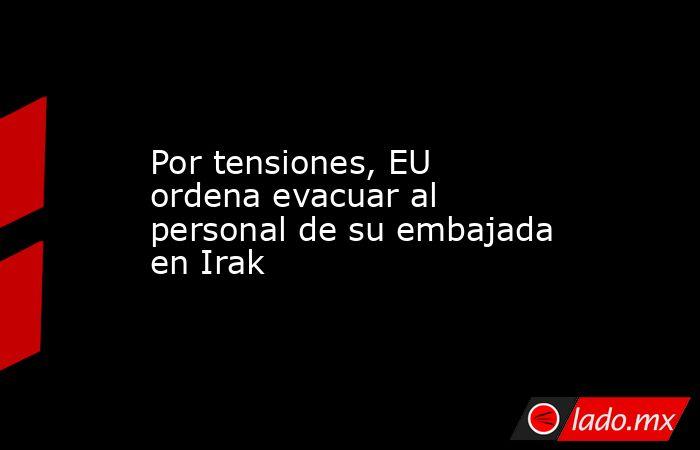 Por tensiones, EU ordena evacuar al personal de su embajada en Irak. Noticias en tiempo real