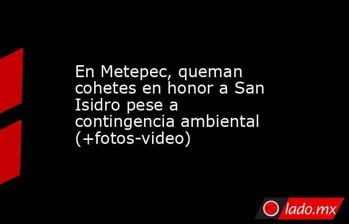 En Metepec, queman cohetes en honor a San Isidro pese a contingencia ambiental (+fotos-video). Noticias en tiempo real