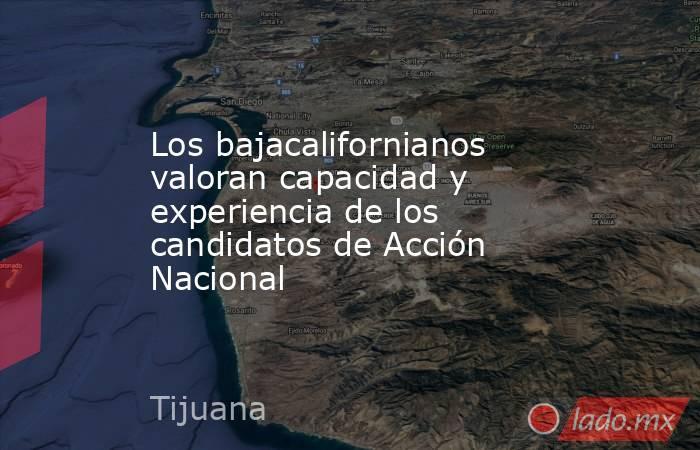 Los bajacalifornianos valoran capacidad y experiencia de los candidatos de Acción Nacional. Noticias en tiempo real
