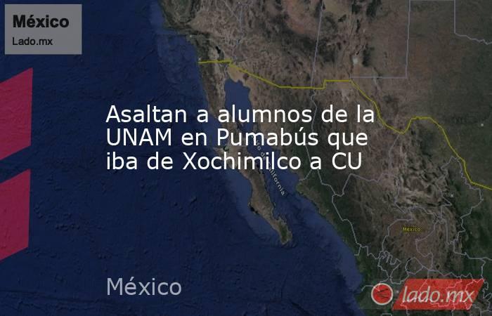 Asaltan a alumnos de la UNAM en Pumabús que iba de Xochimilco a CU. Noticias en tiempo real