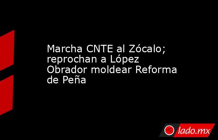 Marcha CNTE al Zócalo; reprochan a López Obrador moldear Reforma de Peña. Noticias en tiempo real
