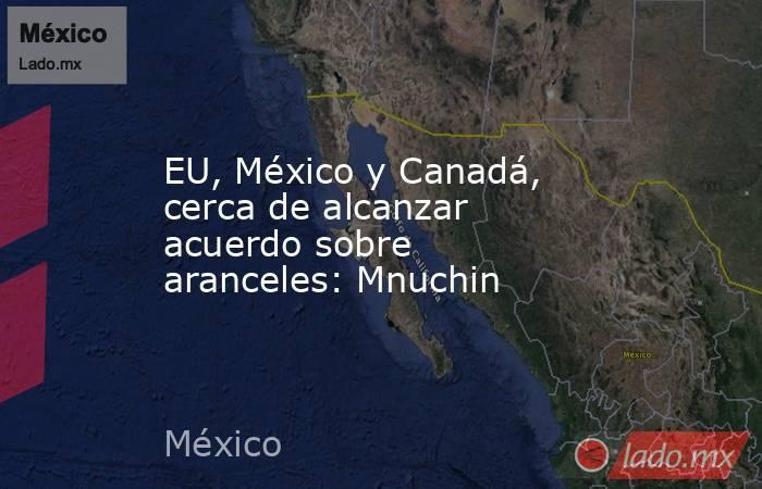 EU, México y Canadá, cerca de alcanzar acuerdo sobre aranceles: Mnuchin . Noticias en tiempo real