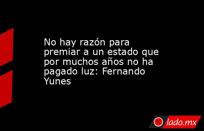 No hay razón para premiar a un estado que por muchos años no ha pagado luz: Fernando Yunes. Noticias en tiempo real