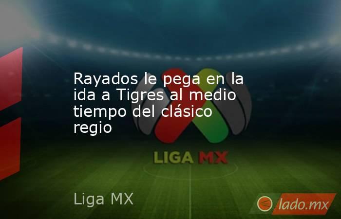 Rayados le pega en la ida a Tigres al medio tiempo del clásico regio. Noticias en tiempo real