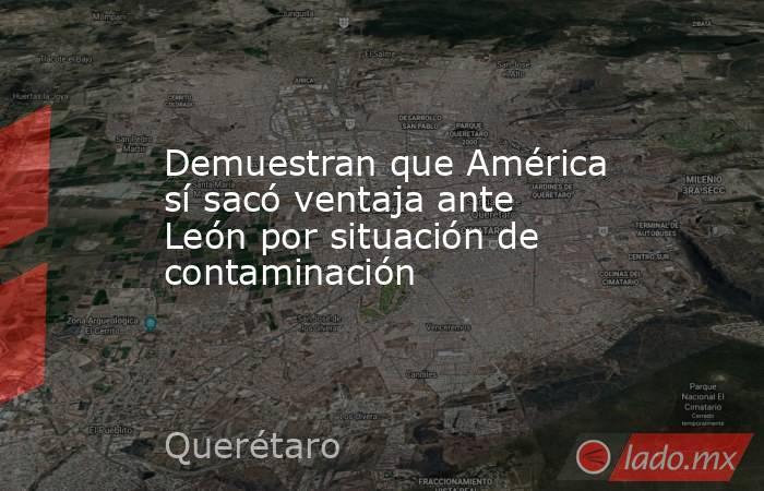 Demuestran que América sí sacó ventaja ante León por situación de contaminación. Noticias en tiempo real