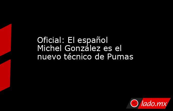 Oficial: El español Michel González es el nuevo técnico de Pumas. Noticias en tiempo real