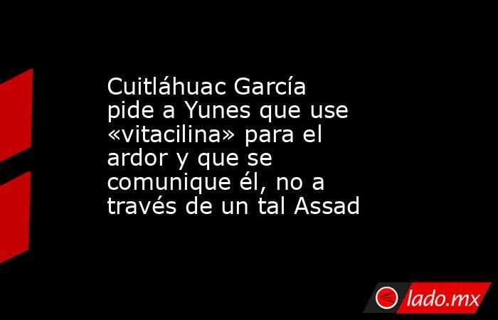 Cuitláhuac García pide a Yunes que use «vitacilina» para el ardor y que se comunique él, no a través de un tal Assad. Noticias en tiempo real
