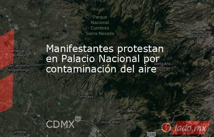 Manifestantes protestan en Palacio Nacional por contaminación del aire. Noticias en tiempo real