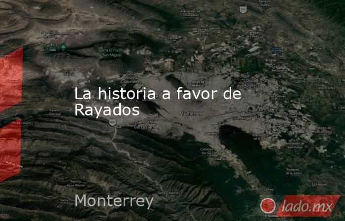 La historia a favor de Rayados. Noticias en tiempo real