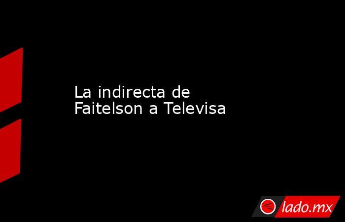 La indirecta de Faitelson a Televisa. Noticias en tiempo real