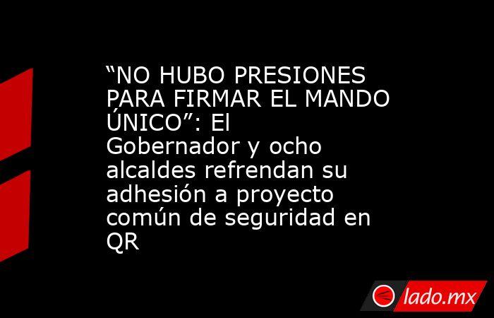 """""""NO HUBO PRESIONES PARA FIRMAR EL MANDO ÚNICO"""": El Gobernador y ocho alcaldes refrendan su adhesión a proyecto común de seguridad en QR. Noticias en tiempo real"""