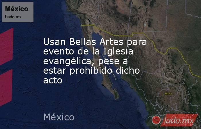 Usan Bellas Artes para evento de la Iglesia evangélica, pese a estar prohibido dicho acto. Noticias en tiempo real