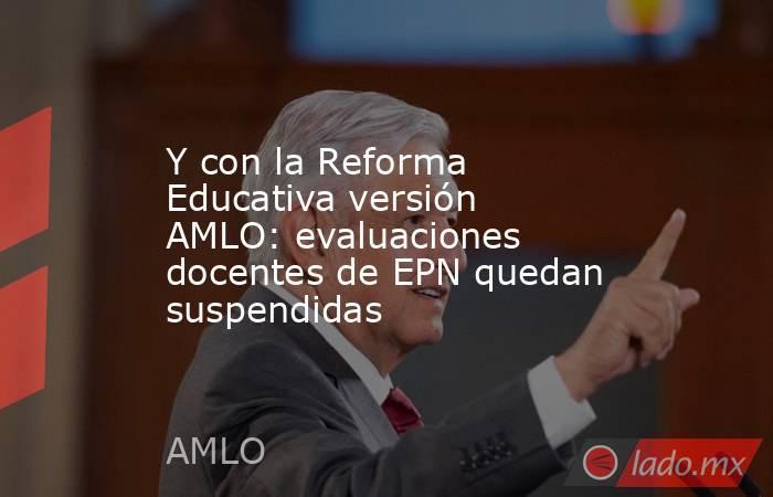 Y con la Reforma Educativa versión AMLO: evaluaciones docentes de EPN quedan suspendidas. Noticias en tiempo real