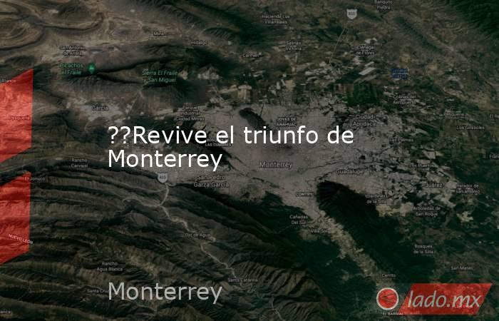 ??Revive el triunfo de Monterrey. Noticias en tiempo real