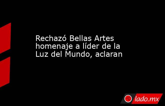 Rechazó Bellas Artes homenaje a líder de la Luz del Mundo, aclaran. Noticias en tiempo real