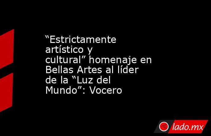 """""""Estrictamente artístico y cultural"""" homenaje en Bellas Artes al líder de la """"Luz del Mundo"""": Vocero. Noticias en tiempo real"""