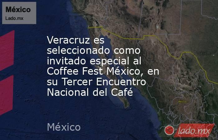 Veracruz es seleccionado como invitado especial al Coffee Fest México, en su Tercer Encuentro Nacional del Café. Noticias en tiempo real