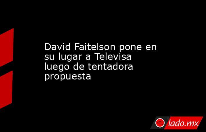 David Faitelson pone en su lugar a Televisa luego de tentadora propuesta. Noticias en tiempo real