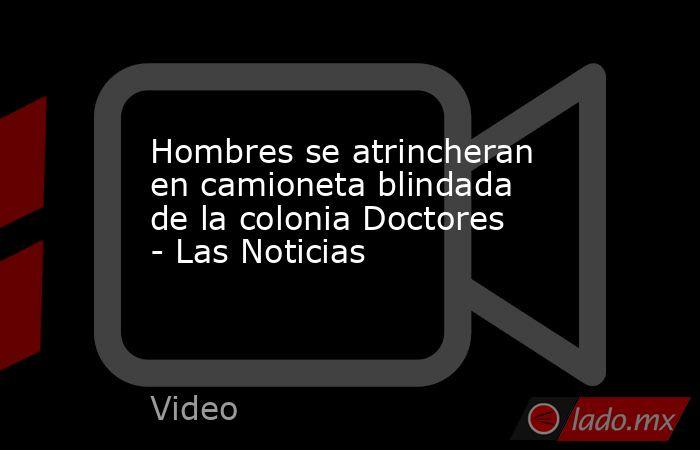 Hombres se atrincheran en camioneta blindada de la colonia Doctores - Las Noticias. Noticias en tiempo real
