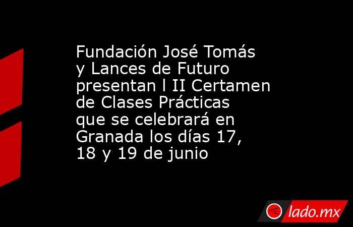 Fundación José Tomás y Lances de Futuro presentan l II Certamen de Clases Prácticas que se celebrará en Granada los días 17, 18 y 19 de junio. Noticias en tiempo real