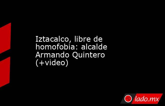 Iztacalco, libre de homofobia: alcalde Armando Quintero (+video). Noticias en tiempo real
