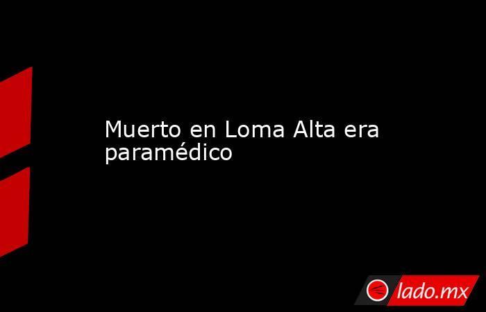 Muerto en Loma Alta era paramédico . Noticias en tiempo real