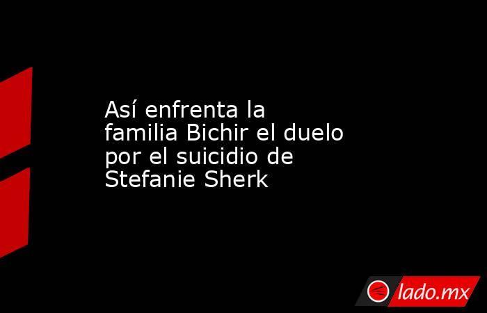 Así enfrenta la familia Bichir el duelo por el suicidio de Stefanie Sherk. Noticias en tiempo real