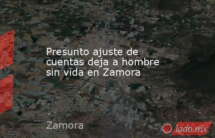 Presunto ajuste de cuentas deja a hombre sin vida en Zamora. Noticias en tiempo real