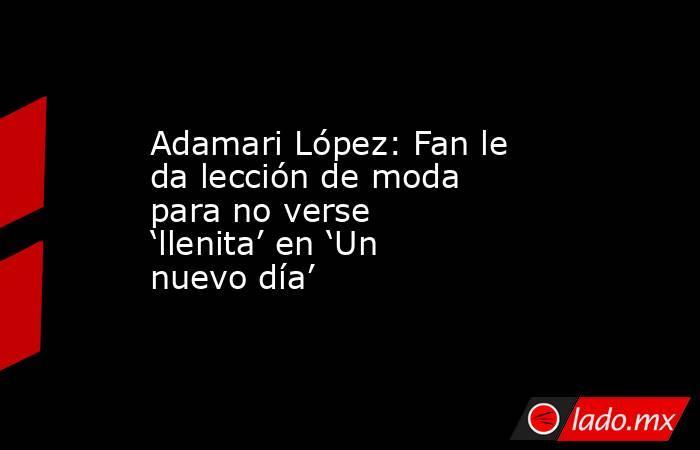 Adamari López: Fan le da lección de moda para no verse 'llenita' en 'Un nuevo día'. Noticias en tiempo real