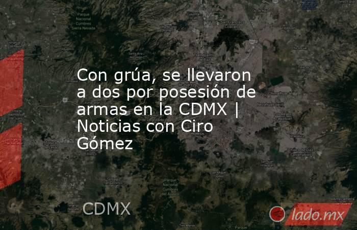 Con grúa, se llevaron a dos por posesión de armas en la CDMX | Noticias con Ciro Gómez. Noticias en tiempo real
