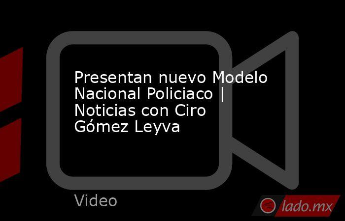 Presentan nuevo Modelo Nacional Policiaco | Noticias con Ciro Gómez Leyva. Noticias en tiempo real