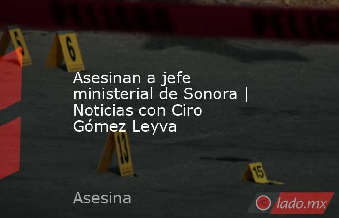 Asesinan a jefe ministerial de Sonora | Noticias con Ciro Gómez Leyva. Noticias en tiempo real