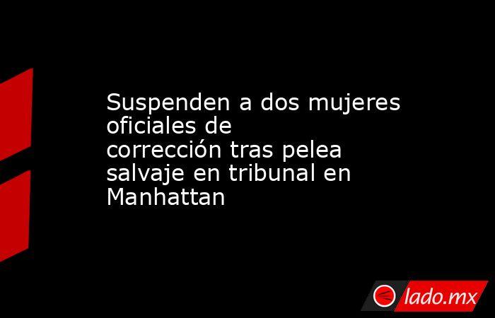 Suspenden a dos mujeres oficiales de corrección tras pelea salvaje en tribunal en Manhattan. Noticias en tiempo real
