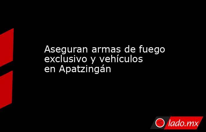 Aseguran armas de fuego exclusivo y vehículos en Apatzingán. Noticias en tiempo real