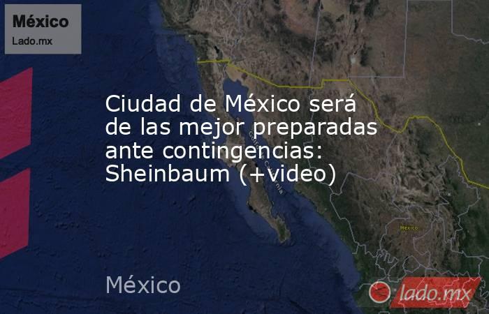 Ciudad de México será de las mejor preparadas ante contingencias: Sheinbaum (+video). Noticias en tiempo real