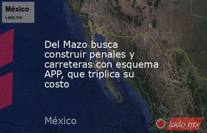 Del Mazo busca construir penales y carreteras con esquema APP, que triplica su costo. Noticias en tiempo real