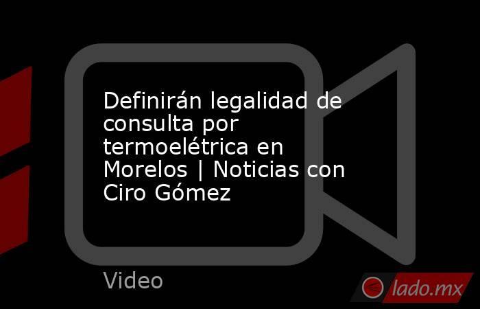 Definirán legalidad de consulta por termoelétrica en Morelos | Noticias con Ciro Gómez. Noticias en tiempo real