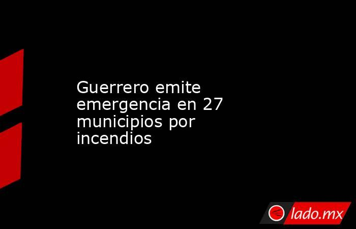 Guerrero emite emergencia en 27 municipios por incendios. Noticias en tiempo real