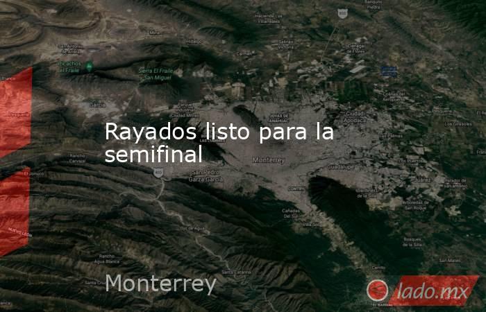 Rayados listo para la semifinal. Noticias en tiempo real