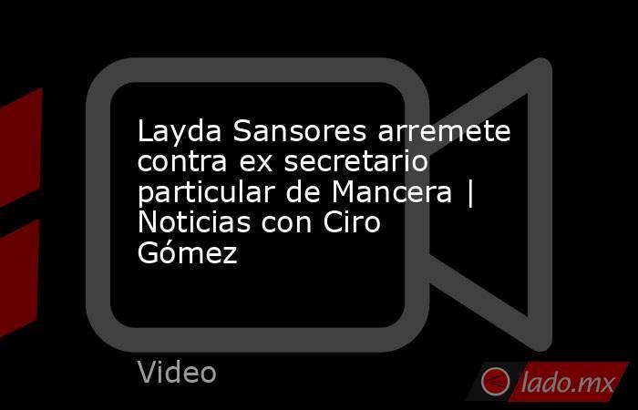 Layda Sansores arremete contra ex secretario particular de Mancera | Noticias con Ciro Gómez. Noticias en tiempo real