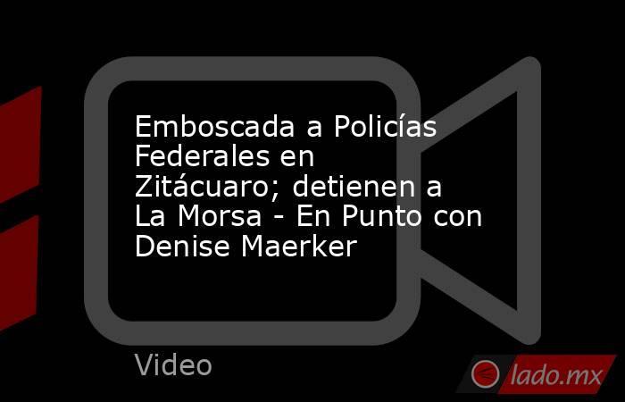 Emboscada a Policías Federales en Zitácuaro; detienen a La Morsa - En Punto con Denise Maerker. Noticias en tiempo real