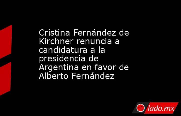 Cristina Fernández de Kirchner renuncia a candidatura a la presidencia de Argentina en favor de Alberto Fernández. Noticias en tiempo real