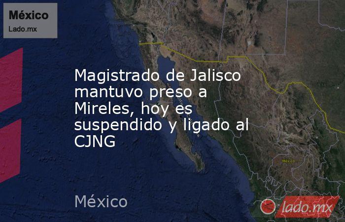 Magistrado de Jalisco mantuvo preso a Mireles, hoy es suspendido y ligado al CJNG. Noticias en tiempo real