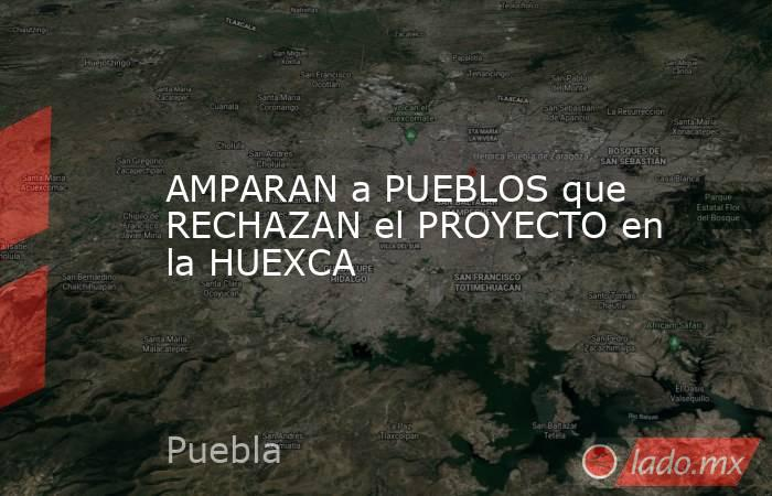 AMPARAN a PUEBLOS que RECHAZAN el PROYECTO en la HUEXCA. Noticias en tiempo real