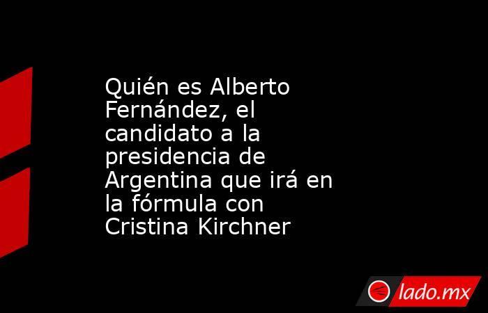 Quién es Alberto Fernández, el candidato a la presidencia de Argentina que irá en la fórmula con Cristina Kirchner. Noticias en tiempo real