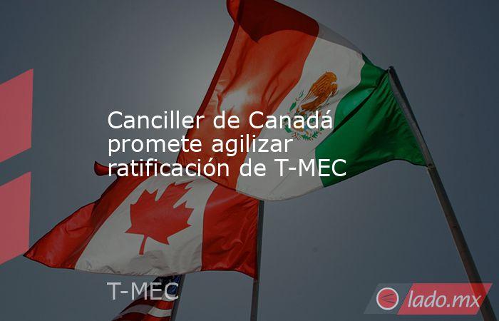 Canciller de Canadá promete agilizar ratificación de T-MEC. Noticias en tiempo real
