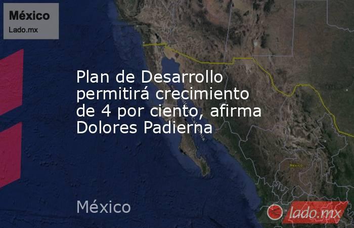 Plan de Desarrollo permitirá crecimiento de 4 por ciento, afirma Dolores Padierna. Noticias en tiempo real